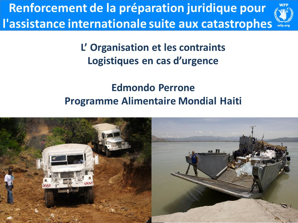 Renforcement de la préparation juridique pour l assistance internationale suite aux catastrophes L Organisation et les contraints Logistiques en cas durgence Edmondo Perrone Programme Alimentaire Mondial Haiti