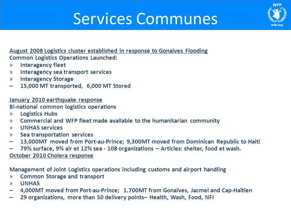 Services Communes August 2008 Logistics cluster established in response to Gonaives Flooding Common Logistics Operations Launched: » Interagency fleet » Interagency sea transport services » Interagency Storage – 15,000 MT transported, 6,000 MT Stored January 2010 earthquake response Bi-national common logistics operations » Logistics Hubs » Commercial and WFP fleet made available to the humanitarian community » UNHAS services » Sea transportation services – 13,000MT moved from Port-au-Prince; 9,300MT moved from Dominican Republic to Haiti – 79% surface, 9% air et 12% sea - 108 organizations – Articles: shelter, food et wash.