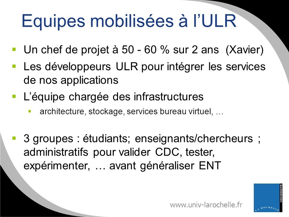 www.univ-larochelle.fr Equipes mobilisées à lULR Un chef de projet à 50 - 60 % sur 2 ans (Xavier) Les développeurs ULR pour intégrer les services de n