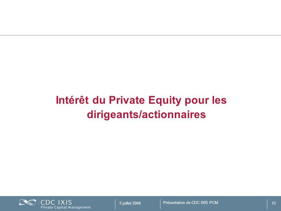 Présentation de CDC IXIS PCM 5 juillet 200413 Intérêt du Private Equity pour les dirigeants/actionnaires