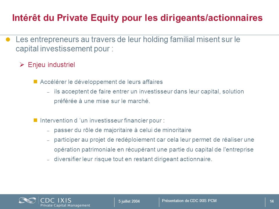 Présentation de CDC IXIS PCM 5 juillet 200414 Les entrepreneurs au travers de leur holding familial misent sur le capital investissement pour : Enjeu