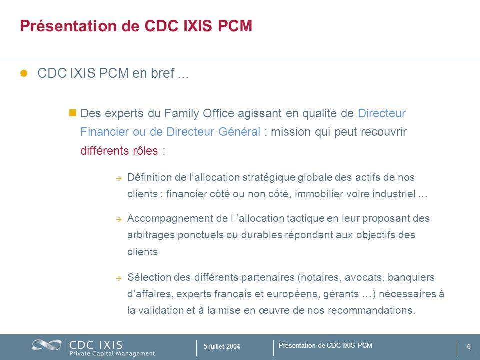 Présentation de CDC IXIS PCM 5 juillet 20046 Présentation de CDC IXIS PCM CDC IXIS PCM en bref... Des experts du Family Office agissant en qualité de