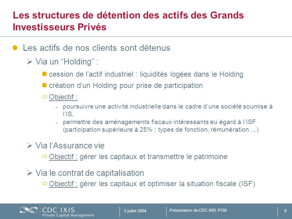 Présentation de CDC IXIS PCM 5 juillet 20049 Les actifs de nos clients sont détenus Via un Holding : cession de lactif industriel : liquidités logées