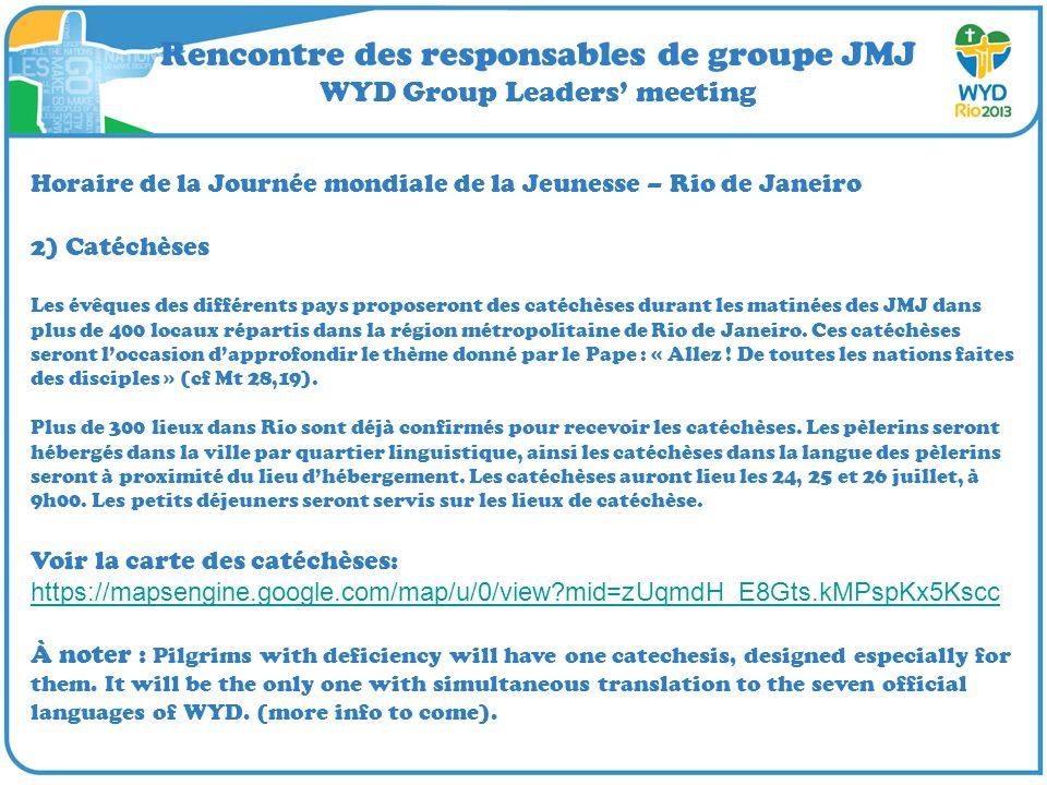 Rencontre des responsables de groupe JMJ WYD Group Leaders meeting Horaire de la Journée mondiale de la Jeunesse – Rio de Janeiro 2) Catéchèses Les évêques des différents pays proposeront des catéchèses durant les matinées des JMJ dans plus de 400 locaux répartis dans la région métropolitaine de Rio de Janeiro.