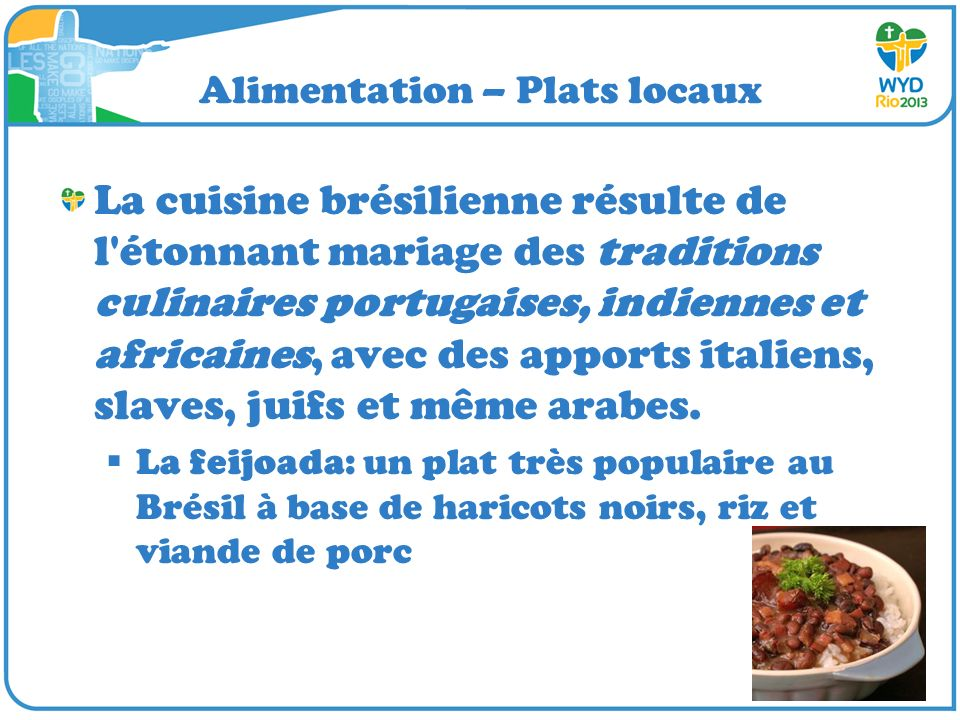 Alimentation – Plats locaux La cuisine brésilienne résulte de l étonnant mariage des traditions culinaires portugaises, indiennes et africaines, avec des apports italiens, slaves, juifs et même arabes.