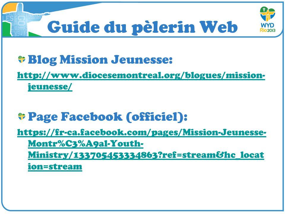 Guide du pèlerin Web Blog Mission Jeunesse: http://www.diocesemontreal.org/blogues/mission- jeunesse/ Page Facebook (officiel): https://fr-ca.facebook.com/pages/Mission-Jeunesse- Montr%C3%A9al-Youth- Ministry/133705453334863?ref=stream&hc_locat ion=stream