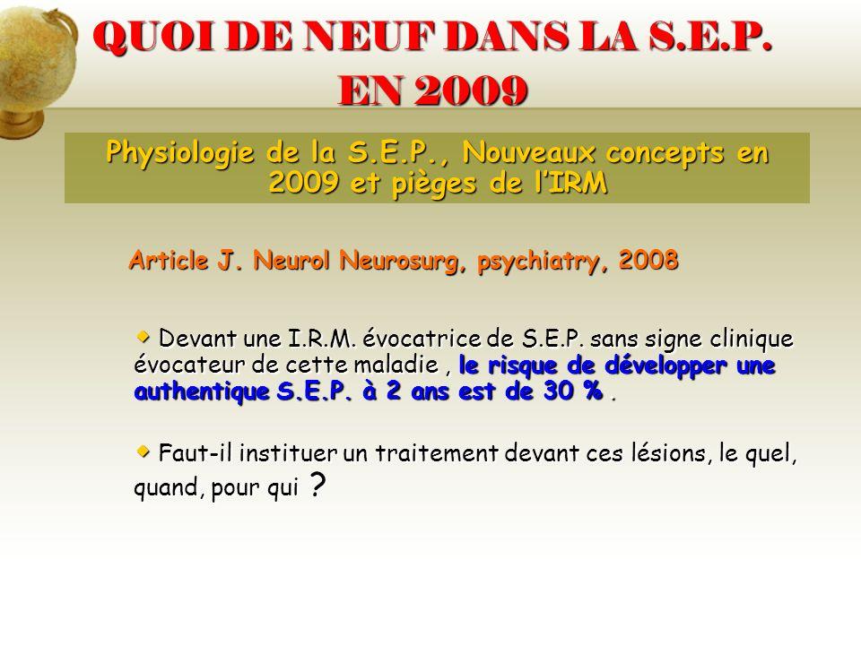 QUOI DE NEUF DANS LA S.E.P. EN 2009 Physiologie de la S.E.P., Nouveaux concepts en 2009 et pièges de lIRM Article J. Neurol Neurosurg, psychiatry, 200