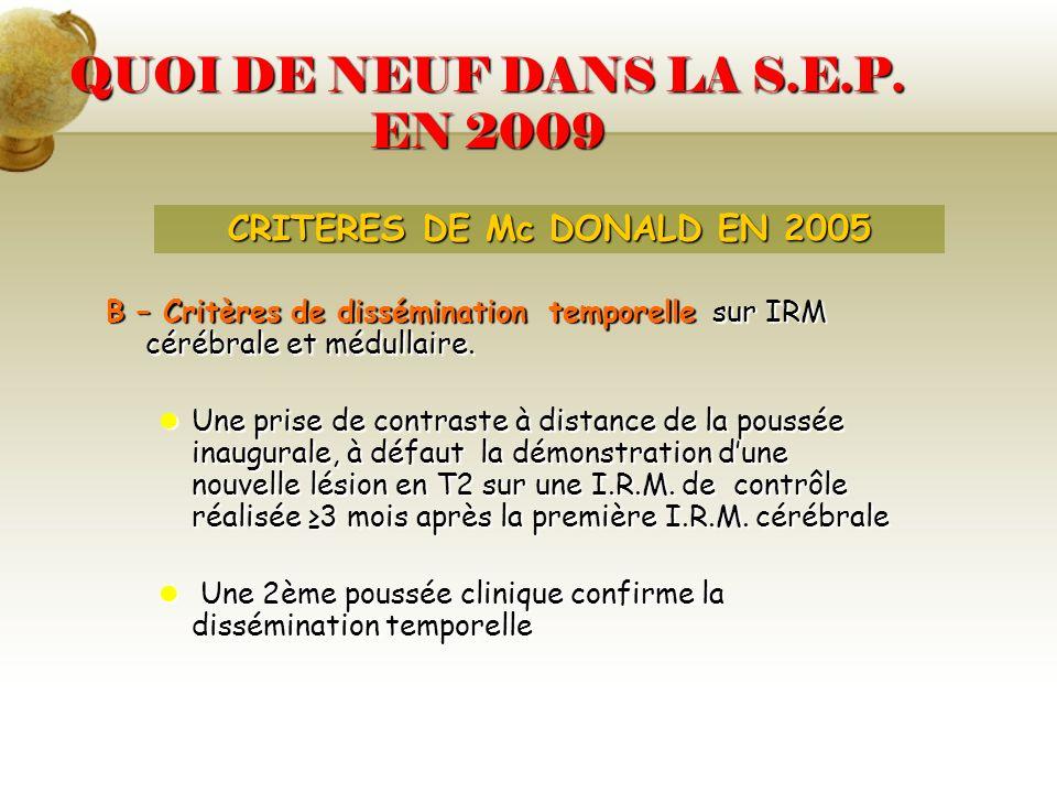 QUOI DE NEUF DANS LA S.E.P. EN 2009 B – Critères de dissémination temporelle sur IRM cérébrale et médullaire. Une prise de contraste à distance de la