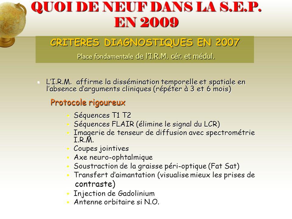 QUOI DE NEUF DANS LA S.E.P. EN 2009 LI.R.M. affirme la dissémination temporelle et spatiale en labsence darguments cliniques (répéter à 3 et 6 mois) L