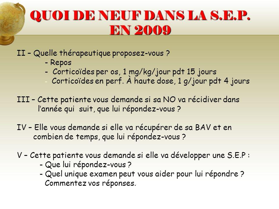 QUOI DE NEUF DANS LA S.E.P. EN 2009 II – Quelle thérapeutique proposez-vous ? - Repos - Corticoïdes per os, 1 mg/kg/jour pdt 15 jours - - Corticoïdes
