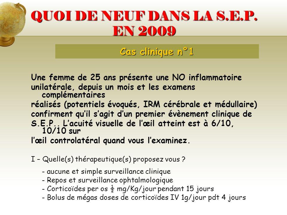 QUOI DE NEUF DANS LA S.E.P. EN 2009 Cas clinique n°1 Une femme de 25 ans présente une NO inflammatoire unilatérale, depuis un mois et les examens comp