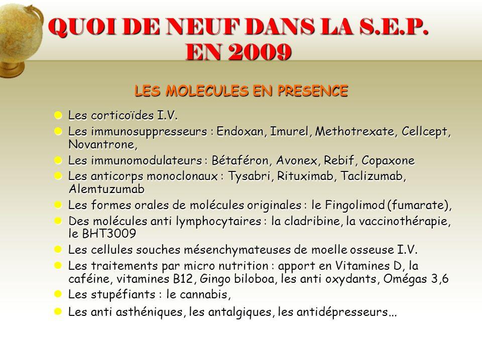 QUOI DE NEUF DANS LA S.E.P. EN 2009 LES MOLECULES EN PRESENCE Les corticoïdes I.V. Les corticoïdes I.V. Les immunosuppresseurs : Endoxan, Imurel, Meth