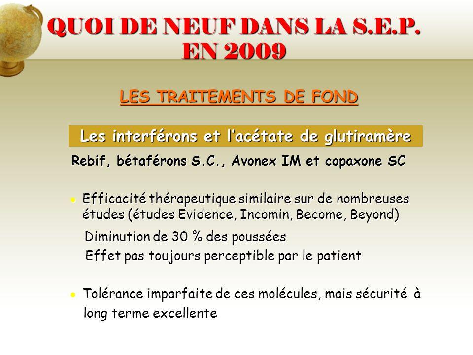 QUOI DE NEUF DANS LA S.E.P. EN 2009 LES TRAITEMENTS DE FOND Rebif, bétaférons S.C., Avonex IM et copaxone SC Efficacité thérapeutique similaire sur de