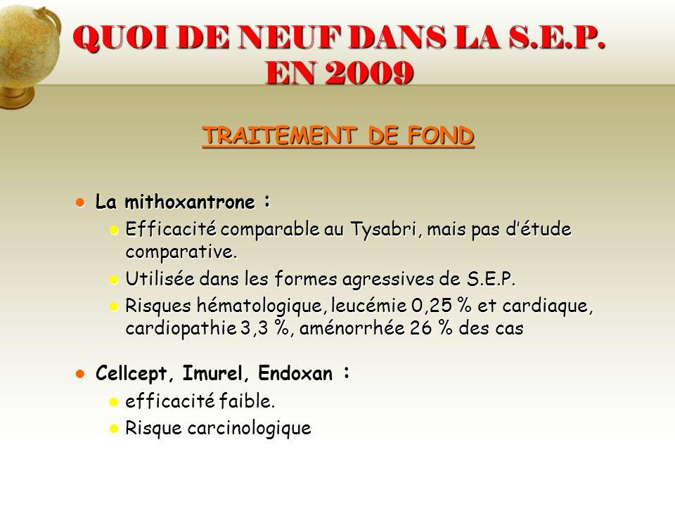 QUOI DE NEUF DANS LA S.E.P. EN 2009 TRAITEMENT DE FOND La mithoxantrone : La mithoxantrone : Efficacité comparable au Tysabri, mais pas détude compara