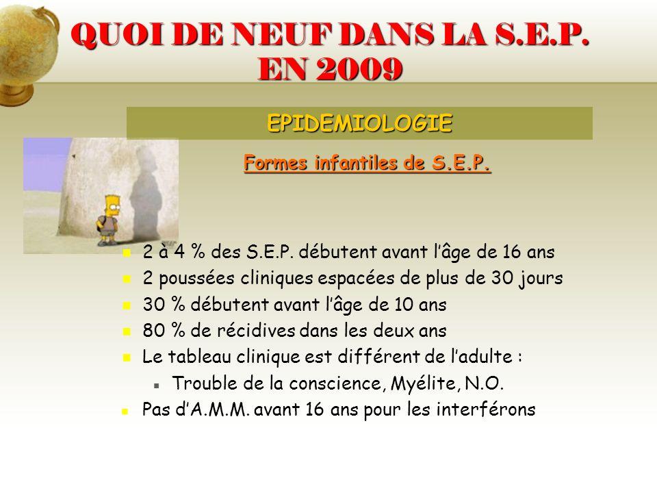 QUOI DE NEUF DANS LA S.E.P. EN 2009 Formes infantiles de S.E.P. 2 à 4 % des S.E.P. débutent avant lâge de 16 ans 2 poussées cliniques espacées de plus