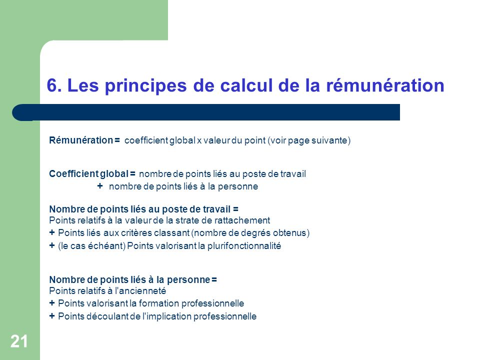 21 6. Les principes de calcul de la rémunération Rémunération = coefficient global x valeur du point (voir page suivante) Coefficient global = nombre