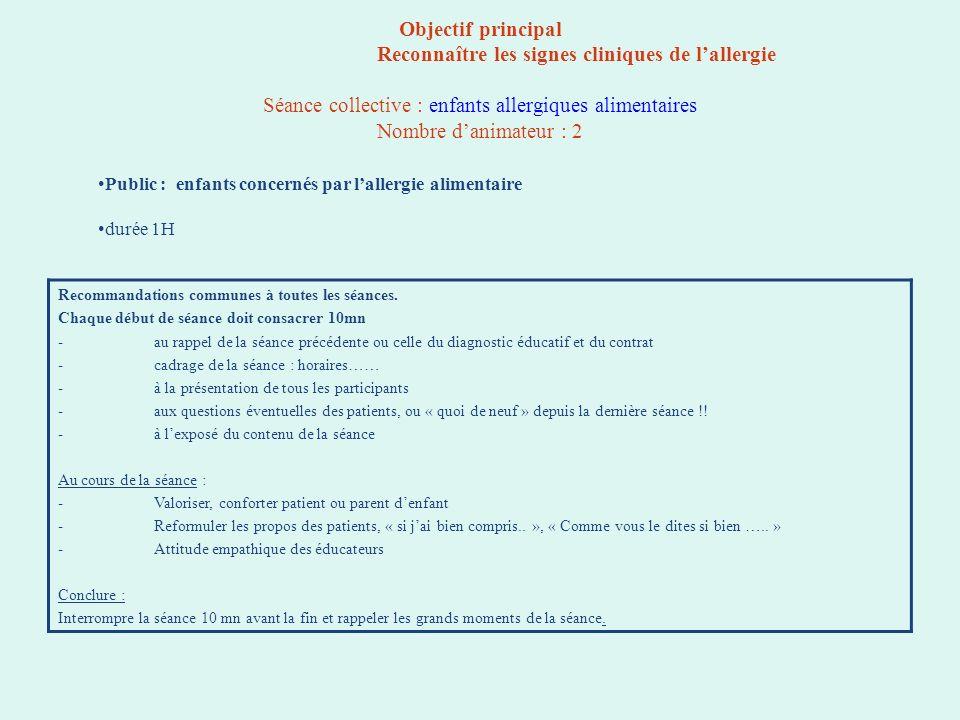 Objectif principal Reconnaître les signes cliniques de lallergie Séance collective : enfants allergiques alimentaires Nombre danimateur : 2 Recommanda
