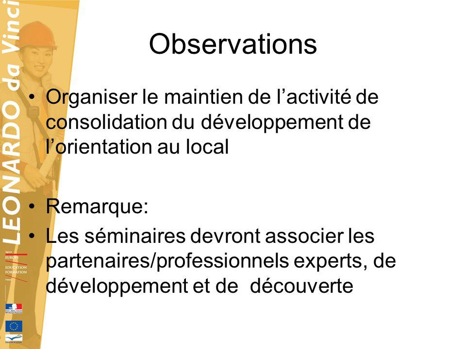 Observations Organiser le maintien de lactivité de consolidation du développement de lorientation au local Remarque: Les séminaires devront associer l