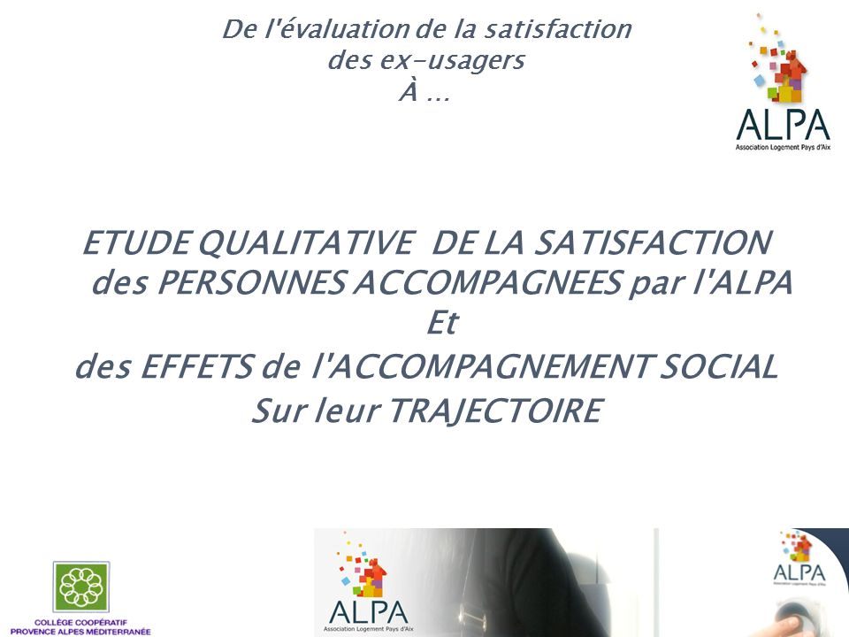 De l'évaluation de la satisfaction des ex-usagers À … ETUDE QUALITATIVE DE LA SATISFACTION des PERSONNES ACCOMPAGNEES par l'ALPA Et des EFFETS de l'AC