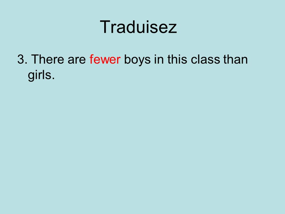 Traduisez 3. There are fewer boys in this class than girls.