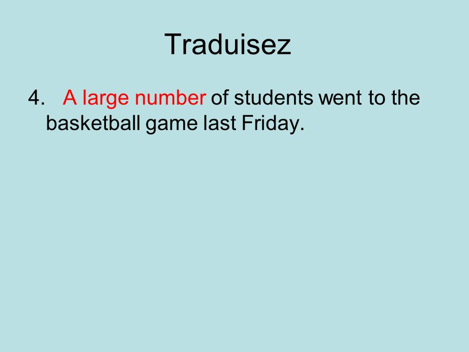 Traduisez 4. A large number of students went to the basketball game last Friday.