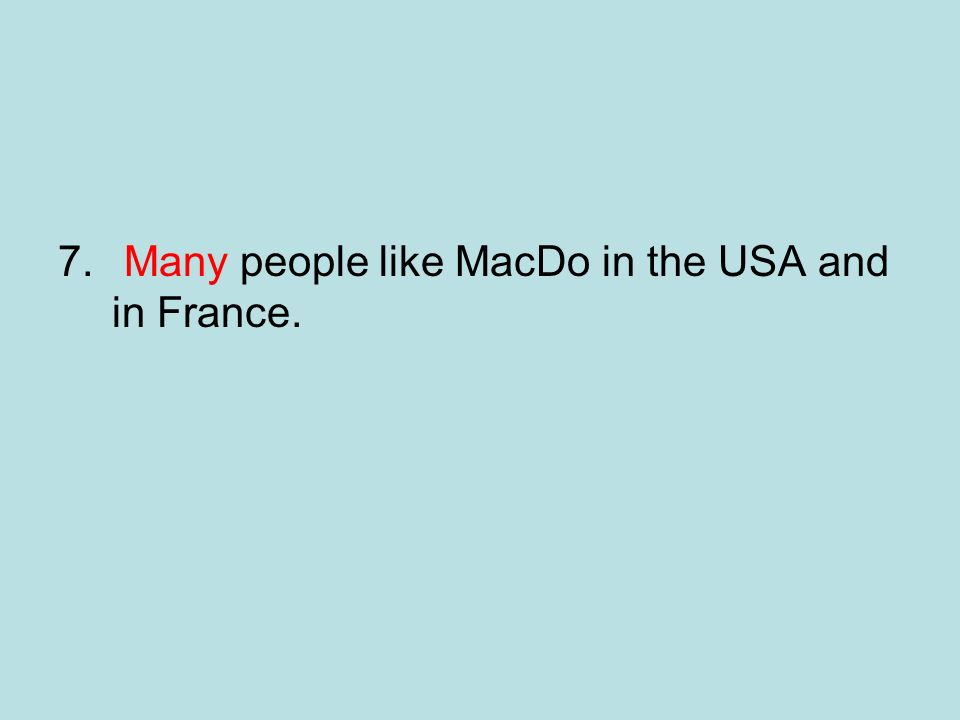 7. Many people like MacDo in the USA and in France.