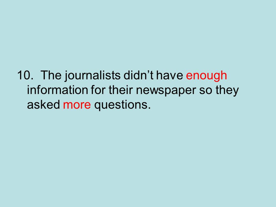 10. The journalists didnt have enough information for their newspaper so they asked more questions.