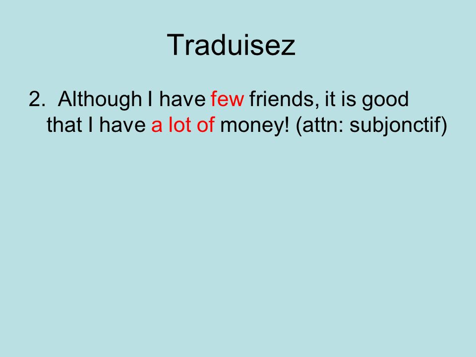 Traduisez 2. Although I have few friends, it is good that I have a lot of money! (attn: subjonctif)
