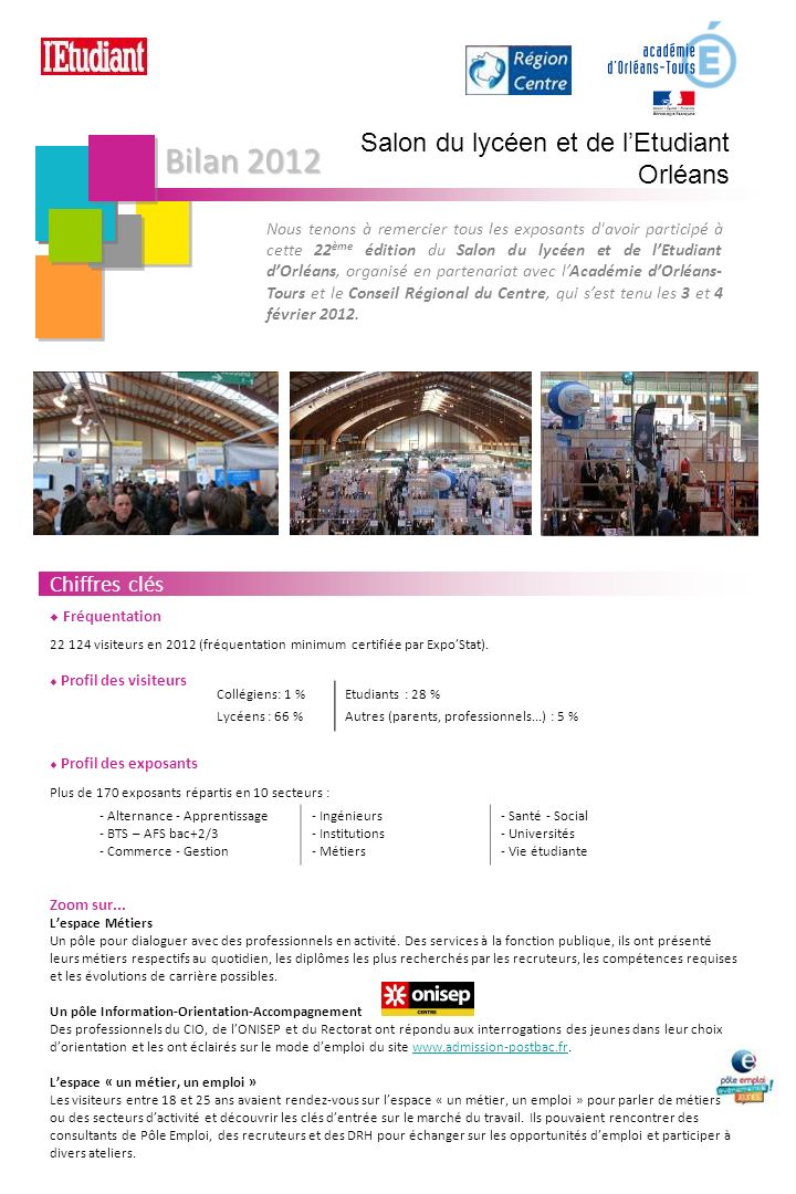 Bilan 2012 Salon du lycéen et de lEtudiant Orléans Nous tenons à remercier tous les exposants d avoir participé à cette 22 ème édition du Salon du lycéen et de lEtudiant dOrléans, organisé en partenariat avec lAcadémie dOrléans- Tours et le Conseil Régional du Centre, qui sest tenu les 3 et 4 février 2012.