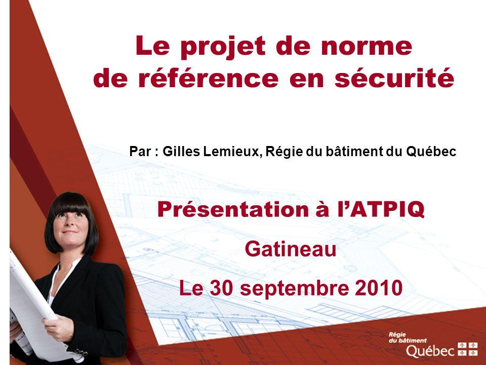 Le projet de norme de référence en sécurité Par :Gilles Lemieux, Régie du bâtiment du Québec Présentation à lATPIQ Gatineau Le 30 septembre 2010