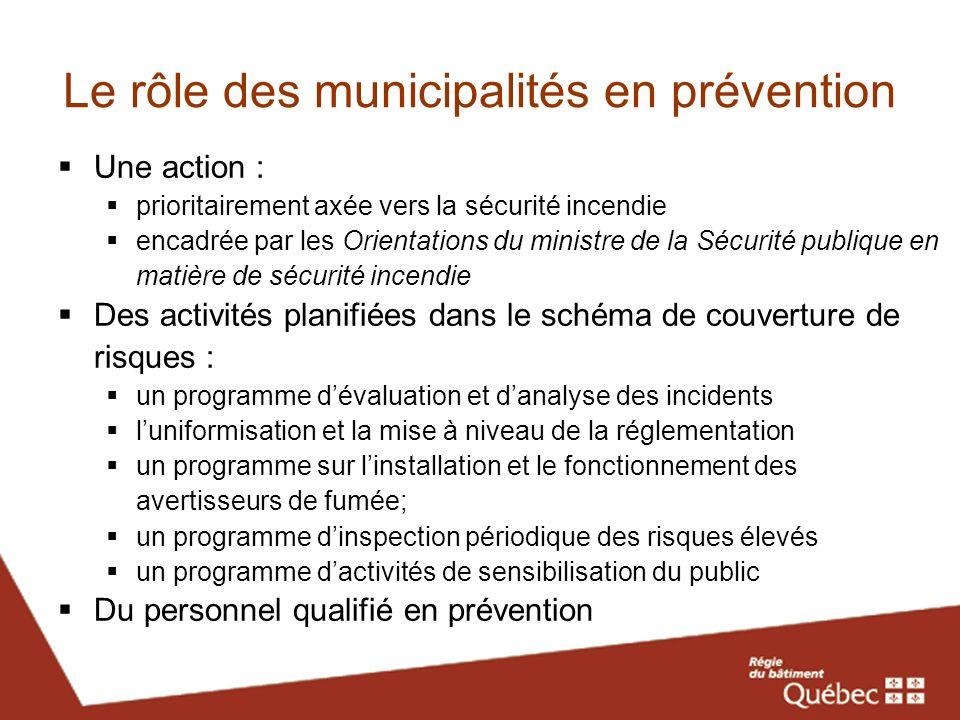 Le rôle des municipalités en prévention Une action : prioritairement axée vers la sécurité incendie encadrée par les Orientations du ministre de la Sé