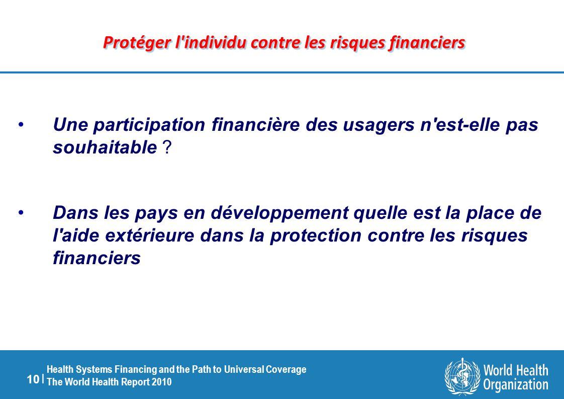 10 | Health Systems Financing and the Path to Universal Coverage The World Health Report 2010 Protéger l individu contre les risques financiers Une participation financière des usagers n est-elle pas souhaitable .