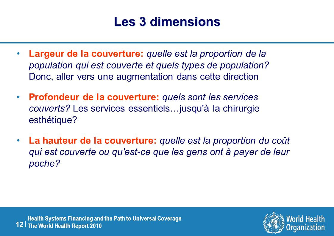 12 | Health Systems Financing and the Path to Universal Coverage The World Health Report 2010 Les 3 dimensions Largeur de la couverture: quelle est la
