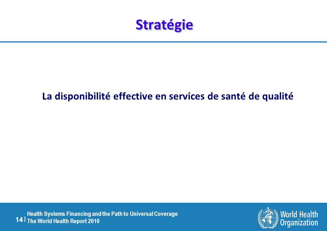 14 | Health Systems Financing and the Path to Universal Coverage The World Health Report 2010 StratégieStratégie La disponibilité effective en services de santé de qualité