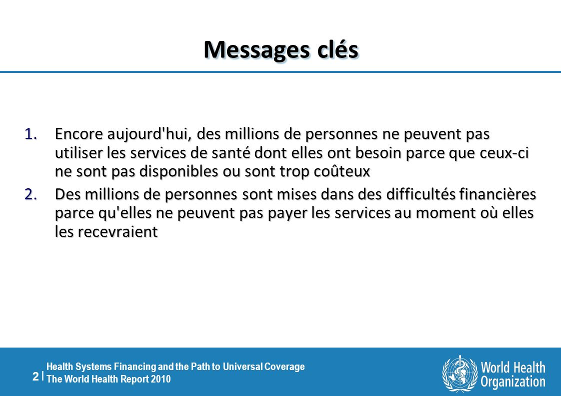 2 |2 | Health Systems Financing and the Path to Universal Coverage The World Health Report 2010 Messages clés 1.Encore aujourd'hui, des millions de pe