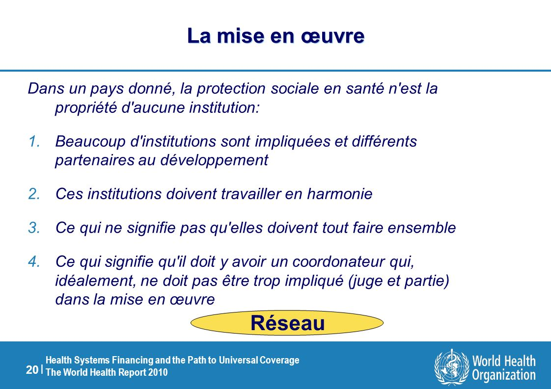20 | Health Systems Financing and the Path to Universal Coverage The World Health Report 2010 La mise en œuvre Dans un pays donné, la protection socia