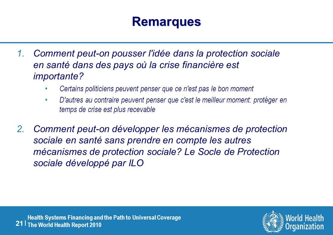 21 | Health Systems Financing and the Path to Universal Coverage The World Health Report 2010 Remarques 1.Comment peut-on pousser l idée dans la protection sociale en santé dans des pays où la crise financière est importante.