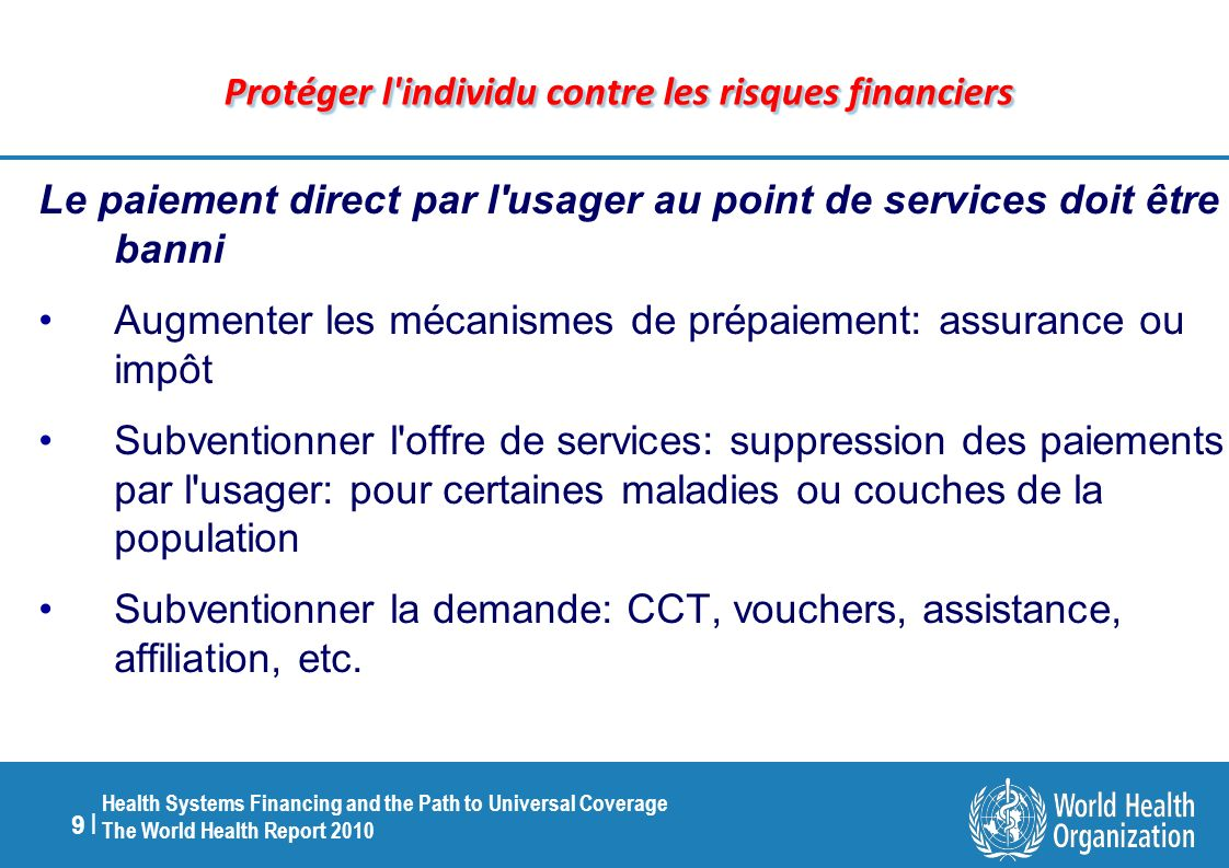 9 |9 | Health Systems Financing and the Path to Universal Coverage The World Health Report 2010 Protéger l'individu contre les risques financiers Le p