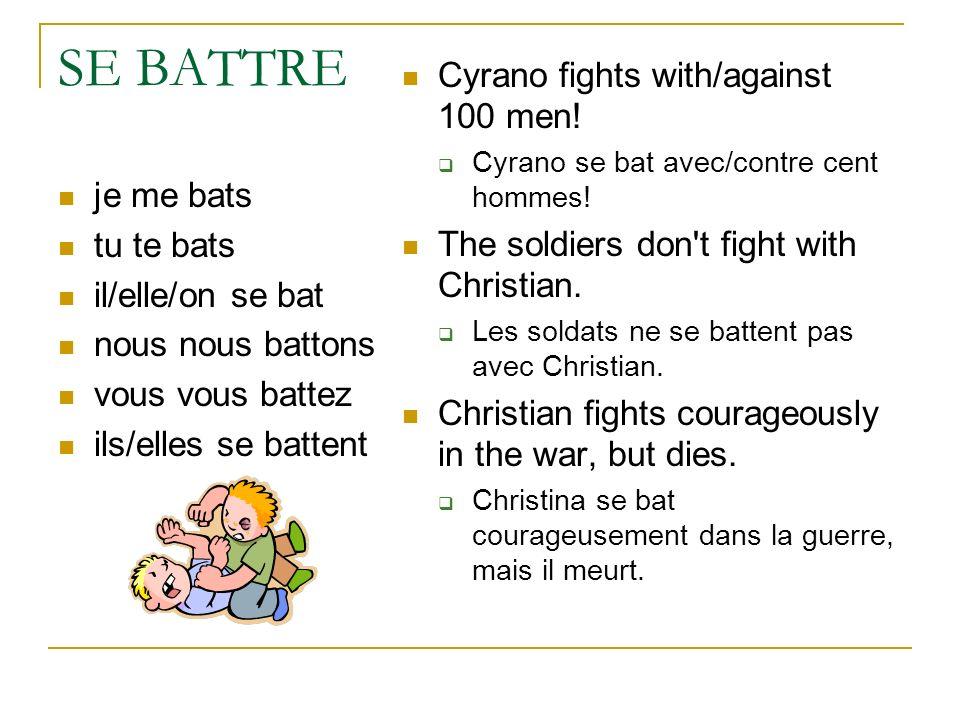 SE BATTRE je me bats tu te bats il/elle/on se bat nous nous battons vous vous battez ils/elles se battent Cyrano fights with/against 100 men! Cyrano s