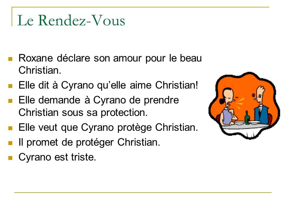 Le Rendez-Vous Roxane déclare son amour pour le beau Christian. Elle dit à Cyrano quelle aime Christian! Elle demande à Cyrano de prendre Christian so