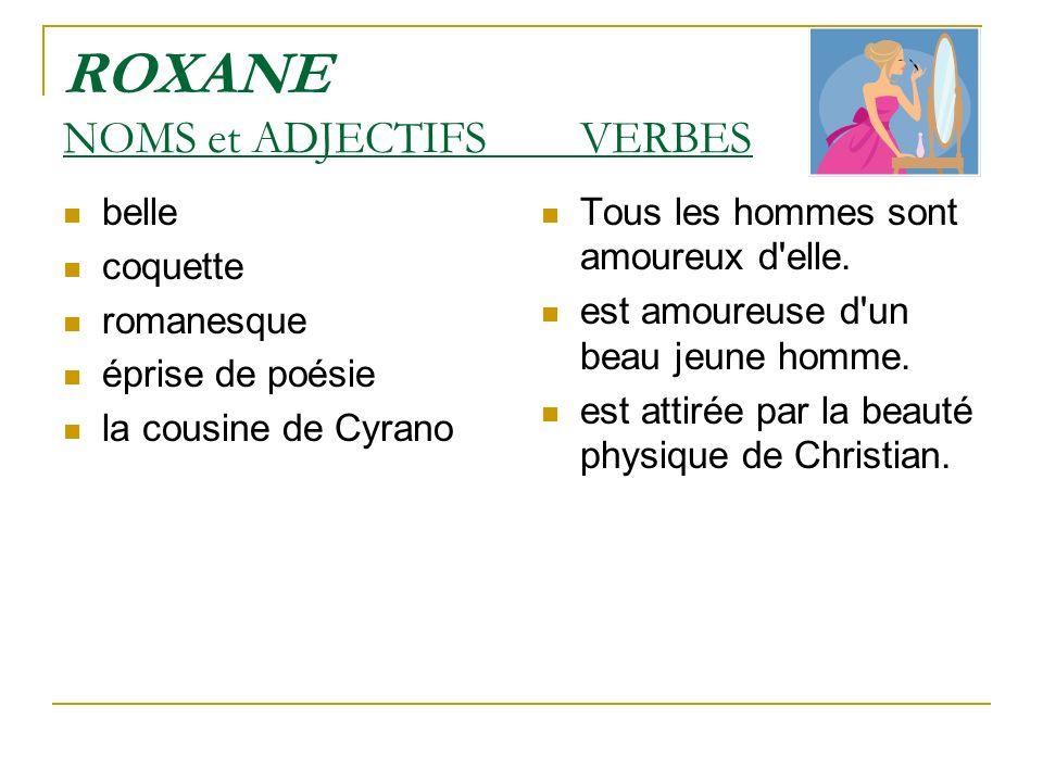 ROXANE NOMS et ADJECTIFS VERBES belle coquette romanesque éprise de poésie la cousine de Cyrano Tous les hommes sont amoureux d'elle. est amoureuse d'