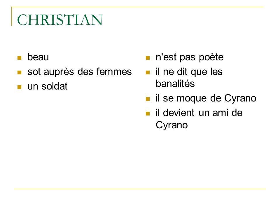 CHRISTIAN beau sot auprès des femmes un soldat n'est pas poète il ne dit que les banalités il se moque de Cyrano il devient un ami de Cyrano
