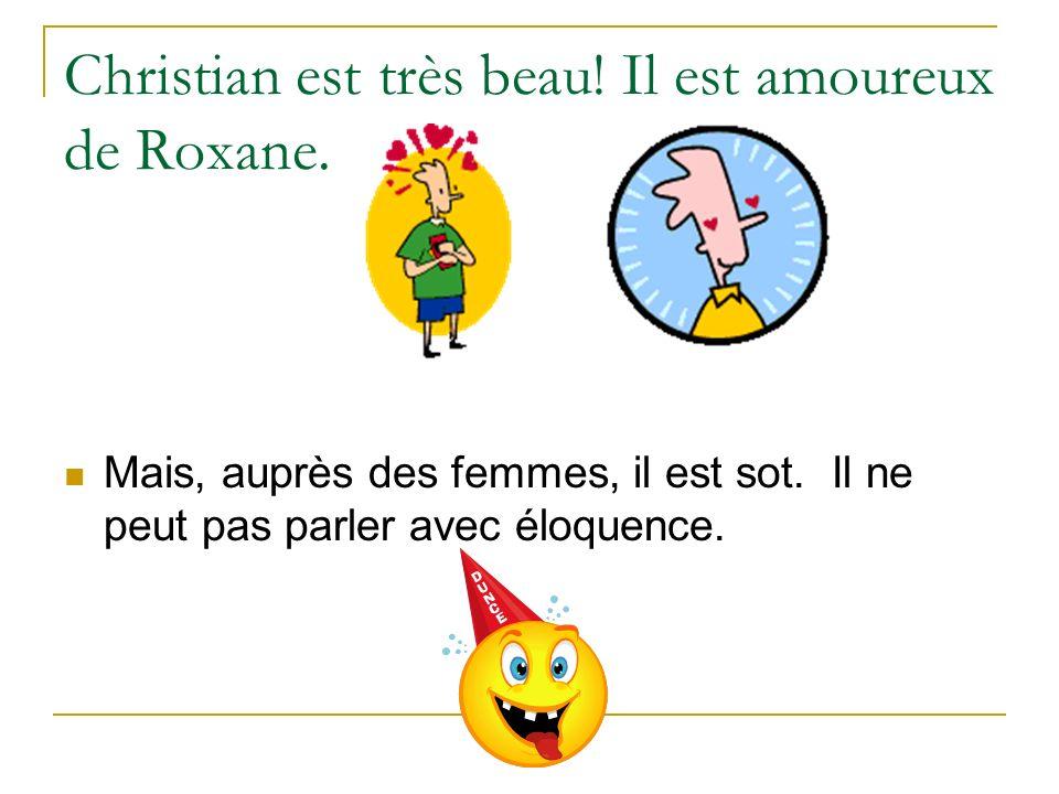 Christian est très beau! Il est amoureux de Roxane. Mais, auprès des femmes, il est sot. Il ne peut pas parler avec éloquence.