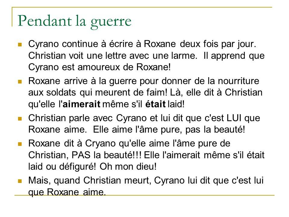 Cyrano continue à écrire à Roxane deux fois par jour. Christian voit une lettre avec une larme. Il apprend que Cyrano est amoureux de Roxane! Roxane a