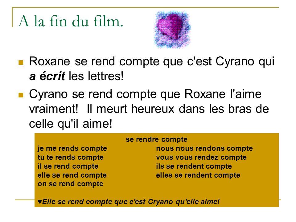 A la fin du film. Roxane se rend compte que c'est Cyrano qui a écrit les lettres! Cyrano se rend compte que Roxane l'aime vraiment! Il meurt heureux d