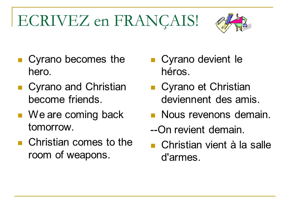 ECRIVEZ en FRANÇAIS! Cyrano becomes the hero. Cyrano and Christian become friends. We are coming back tomorrow. Christian comes to the room of weapons