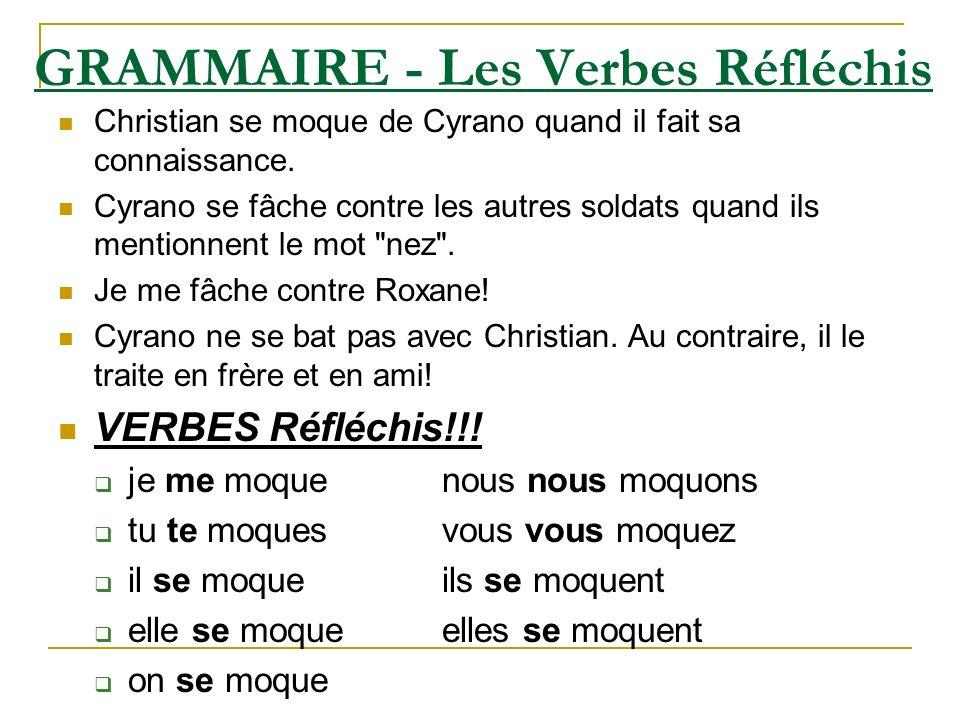 GRAMMAIRE - Les Verbes Réfléchis Christian se moque de Cyrano quand il fait sa connaissance. Cyrano se fâche contre les autres soldats quand ils menti