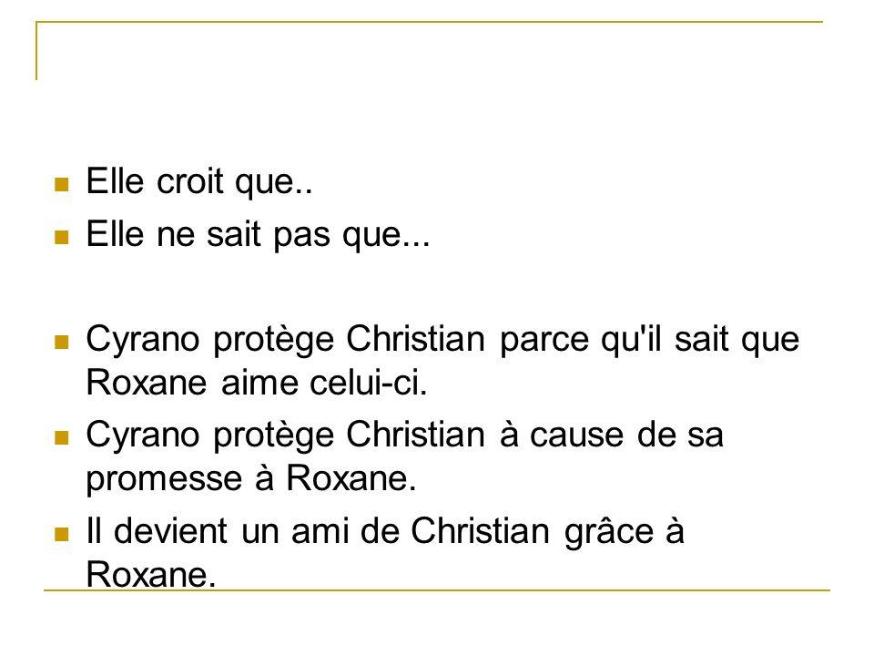 Elle croit que.. Elle ne sait pas que... Cyrano protège Christian parce qu'il sait que Roxane aime celui-ci. Cyrano protège Christian à cause de sa pr
