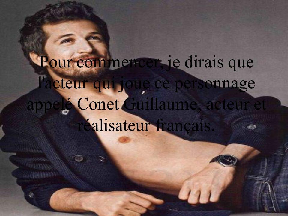 Pour commencer, je dirais que l'acteur qui joue ce personnage appelé Conet Guillaume, acteur et réalisateur français.
