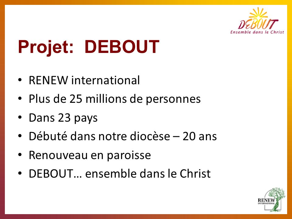 Projet: DEBOUT RENEW international Plus de 25 millions de personnes Dans 23 pays Débuté dans notre diocèse – 20 ans Renouveau en paroisse DEBOUT… ense
